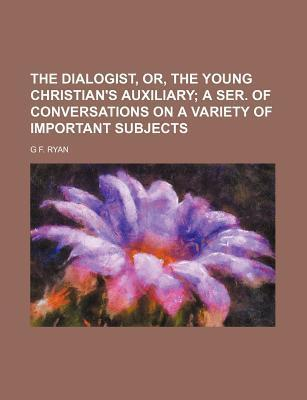 The Dialogist, Or, the Young Christian's Auxiliary; A Ser. of Conversations on a Variety of Important Subjects