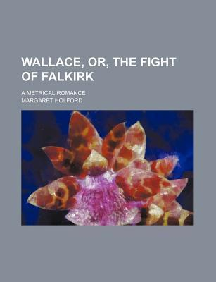 Wallace, Or, the Fight of Falkirk; A Metrical Romance