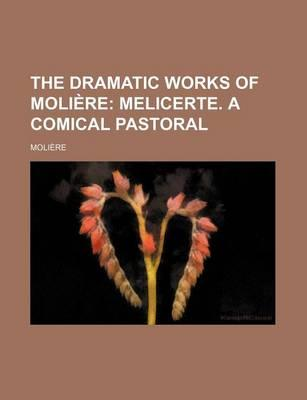 The Dramatic Works of Moliere; Melicerte. a Comical Pastoral