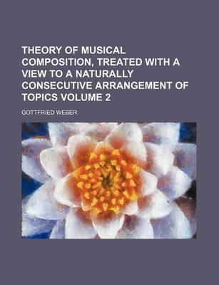 Theory of Musical Composition, Treated with a View to a Naturally Consecutive Arrangement of Topics Volume 2