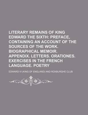Literary Remains of King Edward the Sixth; Preface, Containing an Account of the Sources of the Work. Biographical Memoir. Appendix. Letters. Orationes. Exercises in the French Language. Poetry