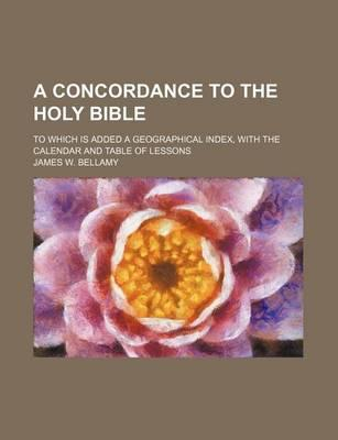A Concordance to the Holy Bible; To Which Is Added a Geographical Index, with the Calendar and Table of Lessons