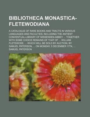 Bibliotheca Monastica-Fletewodiana; A Catalogue of Rare Books and Tracts in Various Languages and Faculties Including the Antient Conventual-Library of Missenden-Abbey Together with Some Choice Remains of That of William Fletewode,