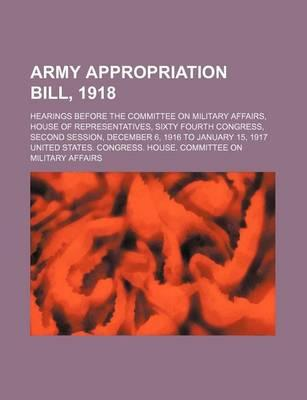 Army Appropriation Bill, 1918; Hearings Before the Committee on Military Affairs, House of Representatives, Sixty Fourth Congress, Second Session, December 6, 1916 to January 15, 1917