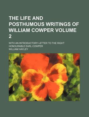 The Life and Posthumous Writings of William Cowper; With an Introductory Letter to the Right Honourable Earl Cowper Volume 2