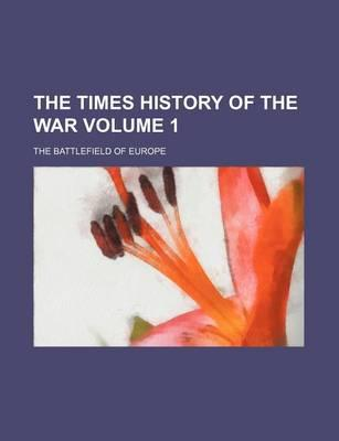 The Times History of the War; The Battlefield of Europe Volume 1