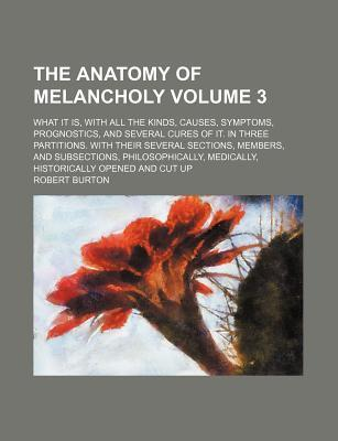 The Anatomy of Melancholy; What It Is, with All the Kinds, Causes, Symptoms, Prognostics, and Several Cures of It. in Three Partitions. with Their Several Sections, Members, and Subsections, Philosophically, Medically, Volume 3