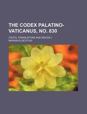 The Codex Palatino-Vaticanus, No. 830; (Texts, Translations and Indices.)