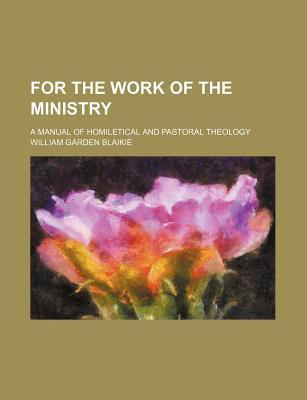 For the Work of the Ministry; A Manual of Homiletical and Pastoral Theology