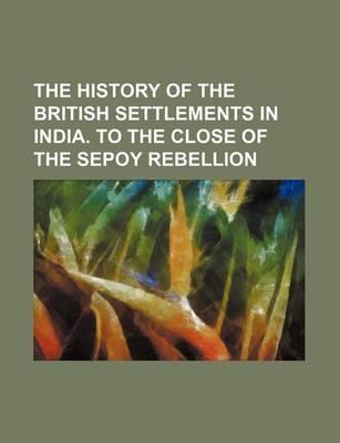 The History of the British Settlements in India. to the Close of the Sepoy Rebellion