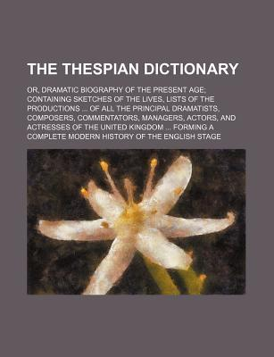 The Thespian Dictionary; Or, Dramatic Biography of the Present Age Containing Sketches of the Lives, Lists of the Productions of All the Principal Dra