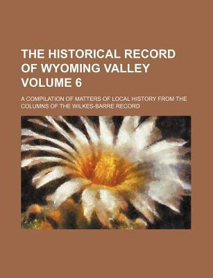 The Historical Record of Wyoming Valley; A Compilation of Matters of Local History from the Columns of the Wilkes-Barre Record Volume 6