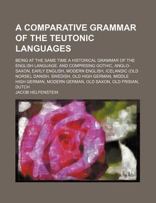 A Comparative Grammar of the Teutonic Languages; Being at the Same Time a Historical Grammar of the English Language. and Comprising Gothic, Anglo-Saxon, Early English, Modern English, Icelandic (Old Norse), Danish, Swedish, Old High