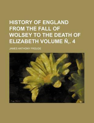 History of England from the Fall of Wolsey to the Death of Elizabeth Volume N . 4