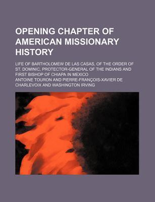 Opening Chapter of American Missionary History; Life of Bartholomew de Las Casas, of the Order of St. Dominic, Protector-General of the Indians and First Bishop of Chiapa in Mexico
