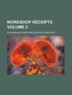 Workshop Receipts; For Manufacturers and Scientific Amateurs Volume 2