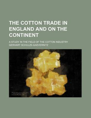 The Cotton Trade in England and on the Continent; A Study in the Field of the Cotton Industry