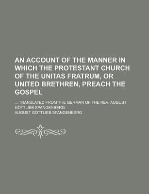 An Account of the Manner in Which the Protestant Church of the Unitas Fratrum, or United Brethren, Preach the Gospel; Translated from the German of the REV. August Gottlieb Spangenberg