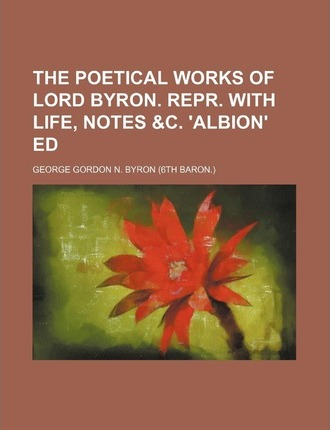 The Poetical Works of Lord Byron. Repr. with Life, Notes &C. 'Albion' Ed