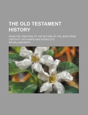 The Old Testament History; From the Creation to the Return of the Jews from Captivity. with Maps and Woodcuts