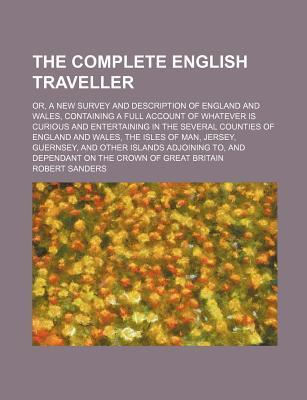 The Complete English Traveller; Or, a New Survey and Description of England and Wales, Containing a Full Account of Whatever Is Curious and Entertaining in the Several Counties of England and Wales, the Isles of Man, Jersey, Guernsey, and