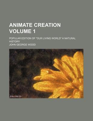 "Animate Creation; Popular Edition of ""Our Living World"" a Natural History Volume 1"