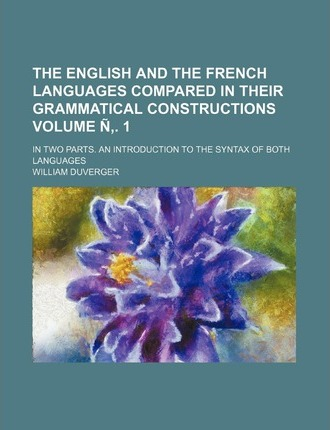 The English and the French Languages Compared in Their Grammatical Constructions; In Two Parts. an Introduction to the Syntax of Both Languages Volume