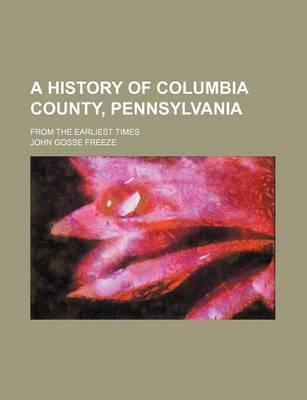A History of Columbia County, Pennsylvania; From the Earliest Times