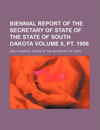 Biennial Report of the Secretary of State of the State of South Dakota Volume 8, PT. 1906