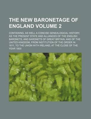 The New Baronetage of England; Containing, as Well a Concise Genealogical History, as the Present State and Alliances of the English Baronets, and Bar
