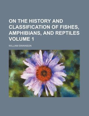 On the History and Classification of Fishes, Amphibians, and Reptiles Volume 1