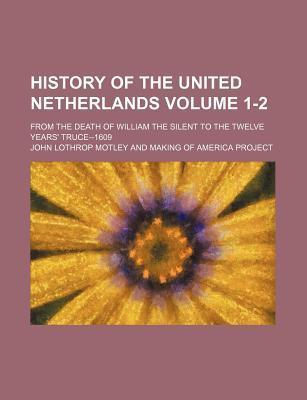 History of the United Netherlands; From the Death of William the Silent to the Twelve Years' Truce--1609 Volume 1-2