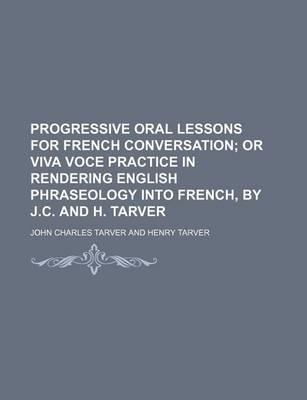 Progressive Oral Lessons for French Conversation; Or Viva Voce Practice in Rendering English Phraseology Into French, by J.C. and H. Tarver
