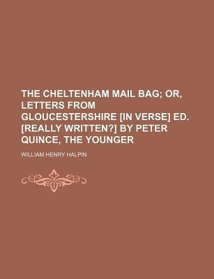 The Cheltenham Mail Bag; Or, Letters from Gloucestershire [In Verse] Ed. [Really Written?] by Peter Quince, the Younger