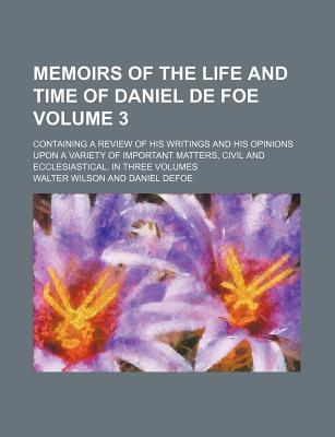 Memoirs of the Life and Time of Daniel de Foe; Containing a Review of His Writings and His Opinions Upon a Variety of Important Matters, Civil and Ecclesiastical. in Three Volumes Volume 3