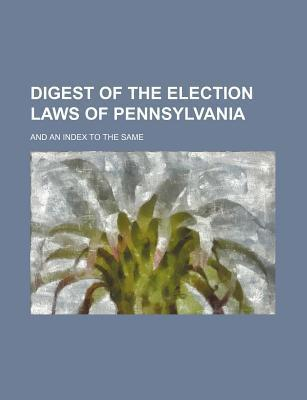 Digest of the Election Laws of Pennsylvania; And an Index to the Same