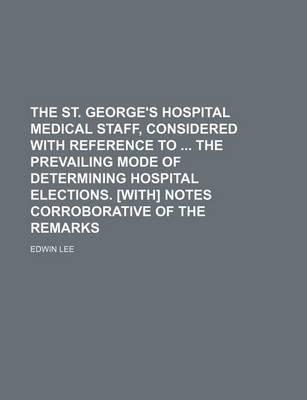 The St. George's Hospital Medical Staff, Considered with Reference to the Prevailing Mode of Determining Hospital Elections. [With] Notes Corroborative of the Remarks