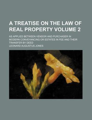 A Treatise on the Law of Real Property; As Applied Between Vendor and Purchaser in Modern Conveyancing or Estates in Fee and Their Transfer by Deed Volume 2