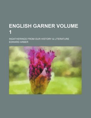 English Garner; Ingatherings from Our History & Literature Volume 1