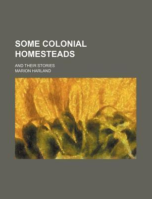 Some Colonial Homesteads; And Their Stories