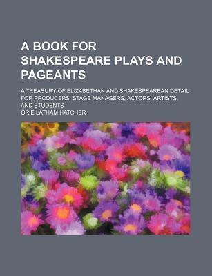 A Book for Shakespeare Plays and Pageants; A Treasury of Elizabethan and Shakespearean Detail for Producers, Stage Managers, Actors, Artists, and Students