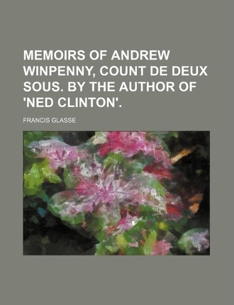 Memoirs of Andrew Winpenny, Count de Deux Sous. by the Author of 'Ned Clinton'