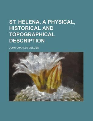 St. Helena, a Physical, Historical and Topographical Description