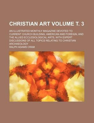 Christian Art; An Illustrated Monthly Magazine Devoted to Current Church Building, American and Foreign, and the Allied Ecclesiological Arts, with Expert Discussions of All Topics Relating to Christian Archaeology Volume . 3