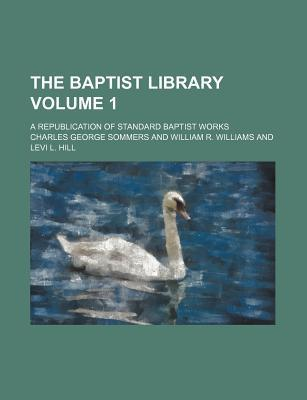 The Baptist Library; A Republication of Standard Baptist Works Volume 1