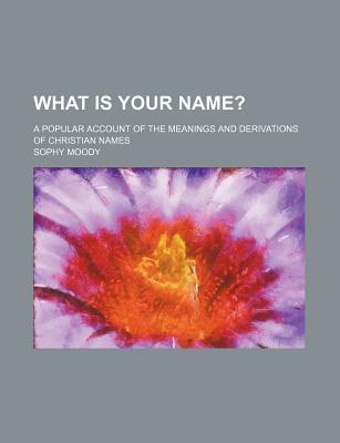 What Is Your Name?; A Popular Account of the Meanings and Derivations of Christian Names