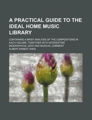 A Practical Guide to the Ideal Home Music Library; Containing a Brief Analysis of the Compositions in Each Volume, Together with Interesting Biographical Data and Musical Comment