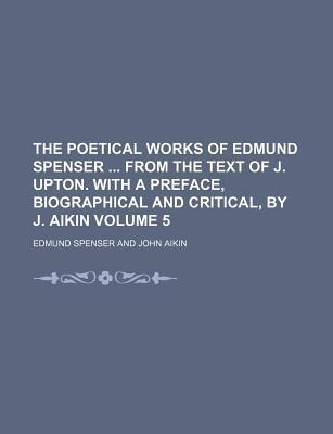The Poetical Works of Edmund Spenser from the Text of J. Upton. with a Preface, Biographical and Critical, by J. Aikin Volume 5