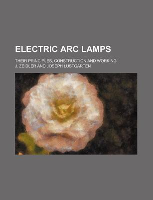 Electric ARC Lamps; Their Principles, Construction and Working