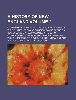 A History of New England; Containing Historical and Descriptive Sketches of the Counties, Cities and Principal Towns of the Six New England States,